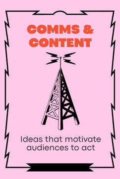 Comms & Content - Ideas that motivate audiences to act